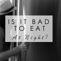 Is it BAD to eat at night?